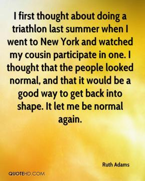 Ruth Adams  - I first thought about doing a triathlon last summer when I went to New York and watched my cousin participate in one. I thought that the people looked normal, and that it would be a good way to get back into shape. It let me be normal again.