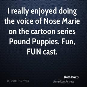 I really enjoyed doing the voice of Nose Marie on the cartoon series Pound Puppies. Fun, FUN cast.