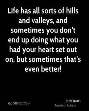 Ruth Buzzi - Life has all sorts of hills and valleys, and sometimes you don't end up doing what you had your heart set out on, but sometimes that's even better!