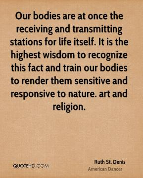 Ruth St. Denis - Our bodies are at once the receiving and transmitting stations for life itself. It is the highest wisdom to recognize this fact and train our bodies to render them sensitive and responsive to nature. art and religion.