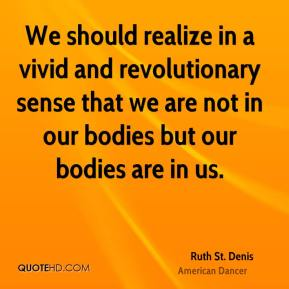 Ruth St. Denis - We should realize in a vivid and revolutionary sense that we are not in our bodies but our bodies are in us.