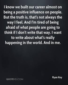 I know we built our career almost on being a positive influence on people. But the truth is, that's not always the way I feel. And I'm tired of being afraid of what people are going to think if I don't write that way. I want to write about what's really happening in the world. And in me.