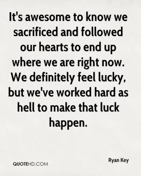 It's awesome to know we sacrificed and followed our hearts to end up where we are right now. We definitely feel lucky, but we've worked hard as hell to make that luck happen.