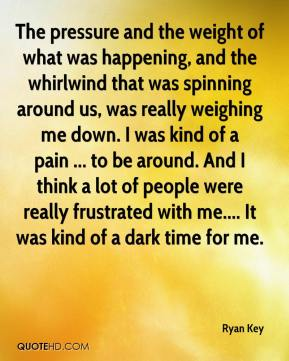 The pressure and the weight of what was happening, and the whirlwind that was spinning around us, was really weighing me down. I was kind of a pain ... to be around. And I think a lot of people were really frustrated with me.... It was kind of a dark time for me.