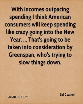 Sal Guatieri  - With incomes outpacing spending I think American consumers will keep spending like crazy going into the New Year, ... That's going to be taken into consideration by Greenspan, who's trying to slow things down.