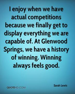 Sarah Lewis  - I enjoy when we have actual competitions because we finally get to display everything we are capable of. At Glenwood Springs, we have a history of winning. Winning always feels good.