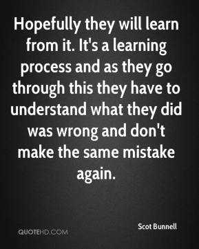 Scot Bunnell  - Hopefully they will learn from it. It's a learning process and as they go through this they have to understand what they did was wrong and don't make the same mistake again.