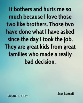 Scot Bunnell  - It bothers and hurts me so much because I love those two like brothers. Those two have done what I have asked since the day I took the job. They are great kids from great families who made a really bad decision.