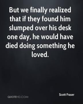 Scott Fraser  - But we finally realized that if they found him slumped over his desk one day, he would have died doing something he loved.
