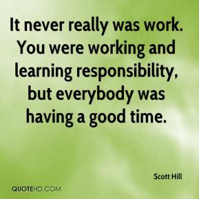 Scott Hill  - It never really was work. You were working and learning responsibility, but everybody was having a good time.