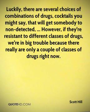 Scott Hill  - Luckily, there are several choices of combinations of drugs, cocktails you might say, that will get somebody to non-detected, ... However, if they're resistant to different classes of drugs, we're in big trouble because there really are only a couple of classes of drugs right now.