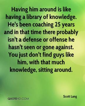 Scott Lang  - Having him around is like having a library of knowledge. He's been coaching 25 years and in that time there probably isn't a defense or offense he hasn't seen or gone against. You just don't find guys like him, with that much knowledge, sitting around.