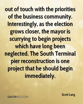 Scott Lang  - out of touch with the priorities of the business community. Interestingly, as the election grows closer, the mayor is scurrying to begin projects which have long been neglected. The South Terminal pier reconstruction is one project that he should begin immediately.