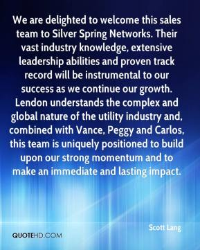 Scott Lang  - We are delighted to welcome this sales team to Silver Spring Networks. Their vast industry knowledge, extensive leadership abilities and proven track record will be instrumental to our success as we continue our growth. Lendon understands the complex and global nature of the utility industry and, combined with Vance, Peggy and Carlos, this team is uniquely positioned to build upon our strong momentum and to make an immediate and lasting impact.