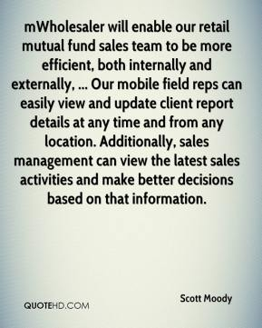 Scott Moody  - mWholesaler will enable our retail mutual fund sales team to be more efficient, both internally and externally, ... Our mobile field reps can easily view and update client report details at any time and from any location. Additionally, sales management can view the latest sales activities and make better decisions based on that information.