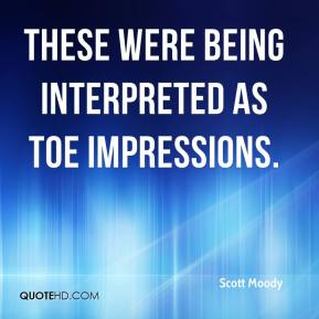 Scott Moody  - These were being interpreted as toe impressions.