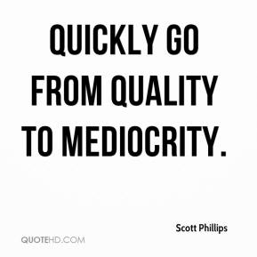Scott Phillips  - quickly go from quality to mediocrity.