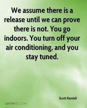 Scott Randall  - We assume there is a release until we can prove there is not. You go indoors. You turn off your air conditioning, and you stay tuned.