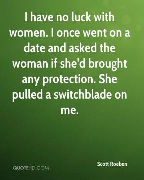 I have no luck with women. I once went on a date and asked the woman if she'd brought any protection. She pulled a switchblade on me.