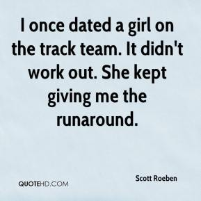 I once dated a girl on the track team. It didn't work out. She kept giving me the runaround.