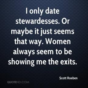 I only date stewardesses. Or maybe it just seems that way. Women always seem to be showing me the exits.