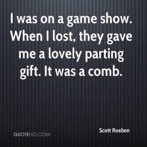 Scott Roeben  - I was on a game show. When I lost, they gave me a lovely parting gift. It was a comb.