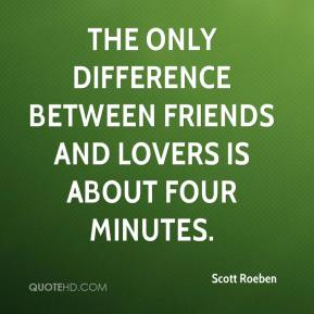 Scott Roeben  - The only difference between friends and lovers is about four minutes.