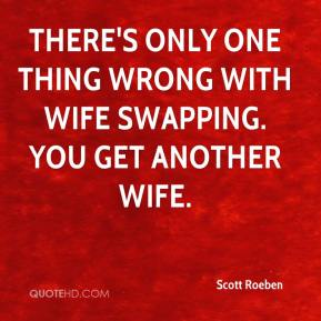 Scott Roeben  - There's only one thing wrong with wife swapping. You get another wife.