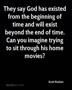 Scott Roeben  - They say God has existed from the beginning of time and will exist beyond the end of time. Can you imagine trying to sit through his home movies?
