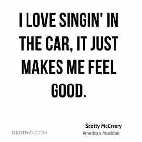 I love singin' in the car, it just makes me feel good.