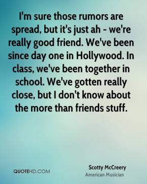 Scotty McCreery - I'm sure those rumors are spread, but it's just ah - we're really good friend. We've been since day one in Hollywood. In class, we've been together in school. We've gotten really close, but I don't know about the more than friends stuff.
