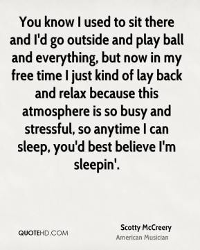 You know I used to sit there and I'd go outside and play ball and everything, but now in my free time I just kind of lay back and relax because this atmosphere is so busy and stressful, so anytime I can sleep, you'd best believe I'm sleepin'.