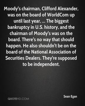 Moody's chairman, Clifford Alexander, was on the board of WorldCom up until last year, ... The biggest bankruptcy in U.S. history, and the chairman of Moody's was on the board. There's no way that should happen. He also shouldn't be on the board of the National Association of Securities Dealers. They're supposed to be independent.