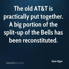 Sean Egan  - The old AT&T is practically put together. A big portion of the split-up of the Bells has been reconstituted.