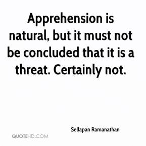Apprehension is natural, but it must not be concluded that it is a threat. Certainly not.