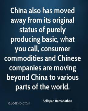Sellapan Ramanathan - China also has moved away from its original status of purely producing basic, what you call, consumer commodities and Chinese companies are moving beyond China to various parts of the world.