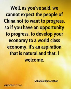 Sellapan Ramanathan - Well, as you've said, we cannot expect the people of China not to want to progress, so if you have an opportunity to progress, to develop your economy to a world class economy, it's an aspiration that is natural and that, I welcome.