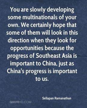 You are slowly developing some multinationals of your own. We certainly hope that some of them will look in this direction when they look for opportunities because the progress of Southeast Asia is important to China, just as China's progress is important to us.