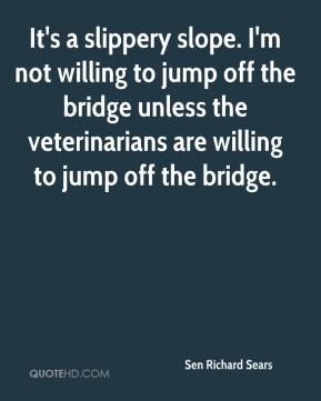 It's a slippery slope. I'm not willing to jump off the bridge unless the veterinarians are willing to jump off the bridge.