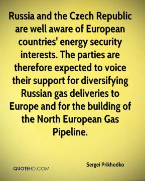 Sergei Prikhodko  - Russia and the Czech Republic are well aware of European countries' energy security interests. The parties are therefore expected to voice their support for diversifying Russian gas deliveries to Europe and for the building of the North European Gas Pipeline.