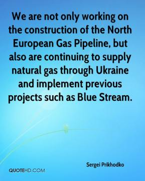 Sergei Prikhodko  - We are not only working on the construction of the North European Gas Pipeline, but also are continuing to supply natural gas through Ukraine and implement previous projects such as Blue Stream.