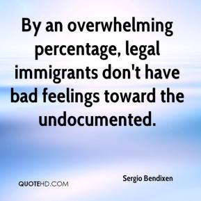 Sergio Bendixen  - By an overwhelming percentage, legal immigrants don't have bad feelings toward the undocumented.