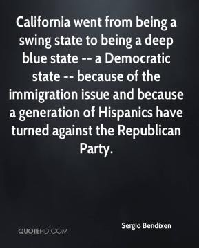 Sergio Bendixen  - California went from being a swing state to being a deep blue state -- a Democratic state -- because of the immigration issue and because a generation of Hispanics have turned against the Republican Party.