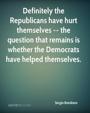 Sergio Bendixen  - Definitely the Republicans have hurt themselves -- the question that remains is whether the Democrats have helped themselves.
