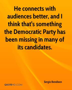 Sergio Bendixen  - He connects with audiences better, and I think that's something the Democratic Party has been missing in many of its candidates.