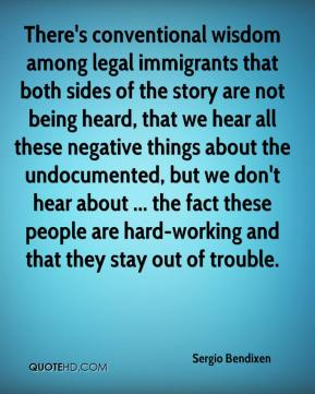 Sergio Bendixen  - There's conventional wisdom among legal immigrants that both sides of the story are not being heard, that we hear all these negative things about the undocumented, but we don't hear about ... the fact these people are hard-working and that they stay out of trouble.