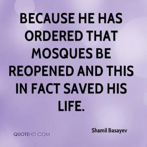 Shamil Basayev  - because he has ordered that mosques be reopened and this in fact saved his life.