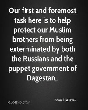 Shamil Basayev  - Our first and foremost task here is to help protect our Muslim brothers from being exterminated by both the Russians and the puppet government of Dagestan.