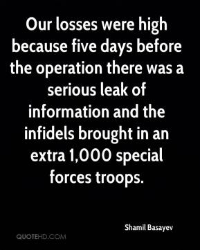 Shamil Basayev  - Our losses were high because five days before the operation there was a serious leak of information and the infidels brought in an extra 1,000 special forces troops.