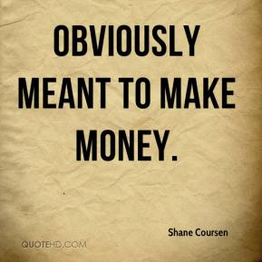 Shane Coursen  - obviously meant to make money.